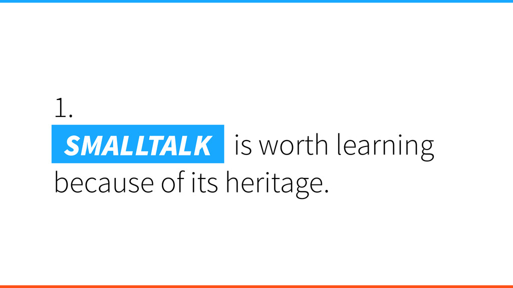 1. Smalltalk is is worth learning because of it...