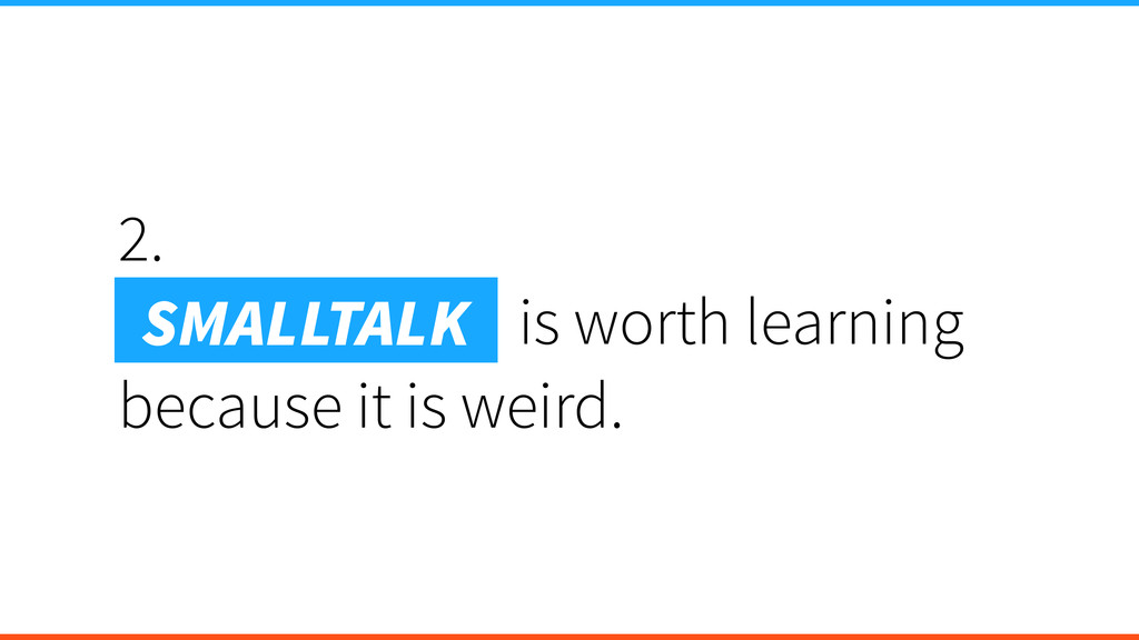 2. Smalltalk is is worth learning because it is...