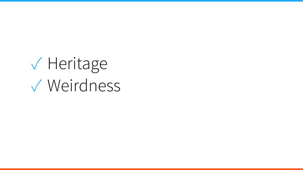 ✓ Heritage ✓ Weirdness