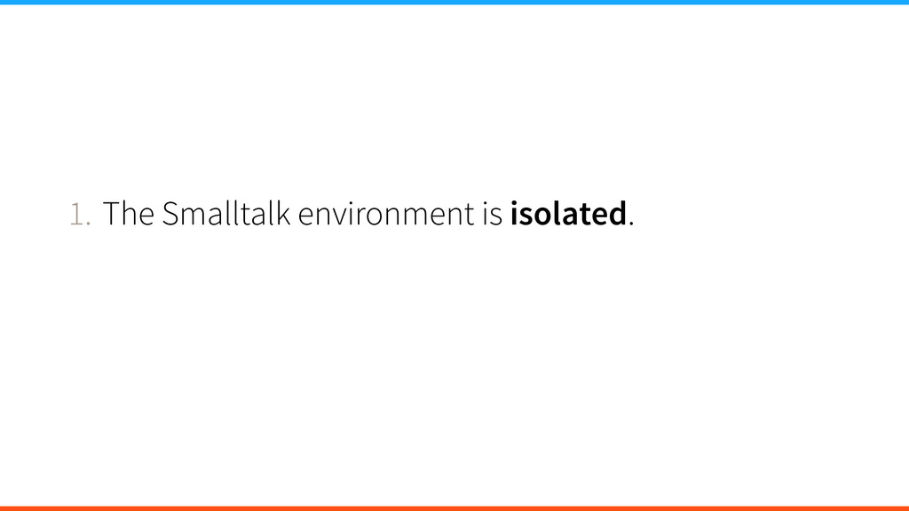 1. The Smalltalk environment is isolated.