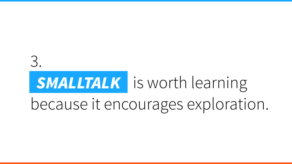 3. Smalltalk is is worth learning because it en...