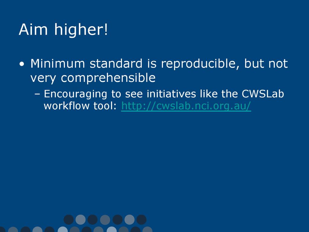 Aim higher! • Minimum standard is reproducible...