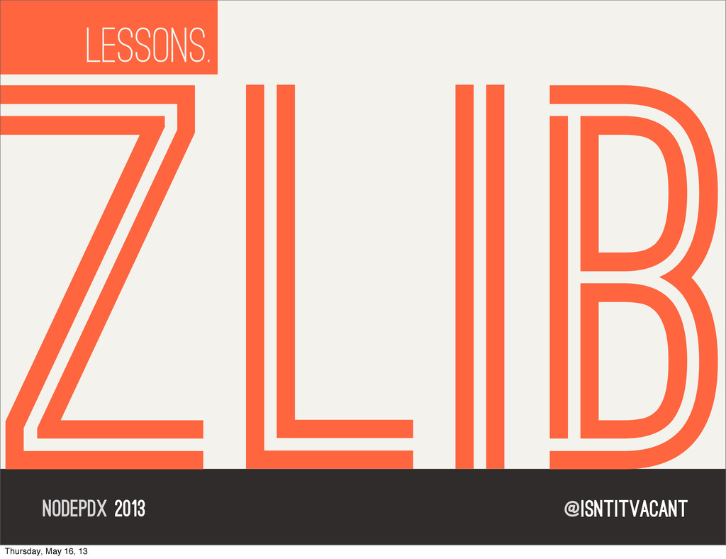 @isntitvacant NODEPDX 2013 lessons. ZLIB Thursd...