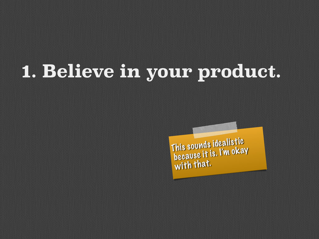1. Believe in your product. This sounds idealis...