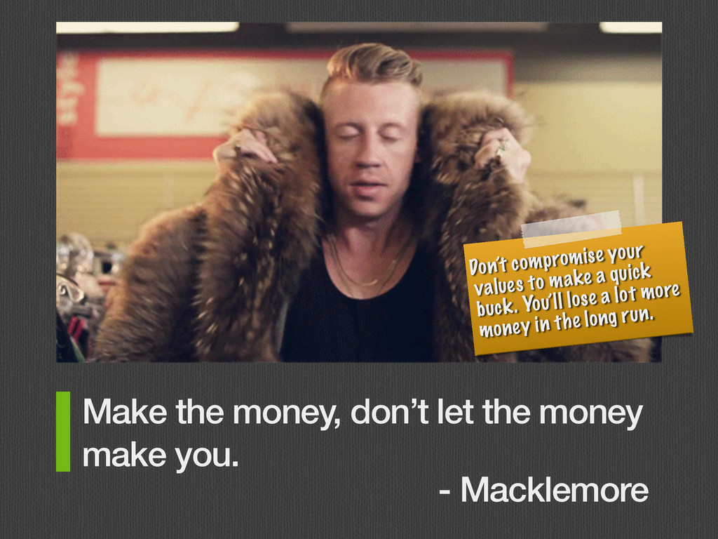 Make the money, don't let the money make you. -...