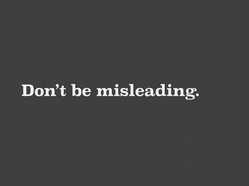 Don't be misleading.