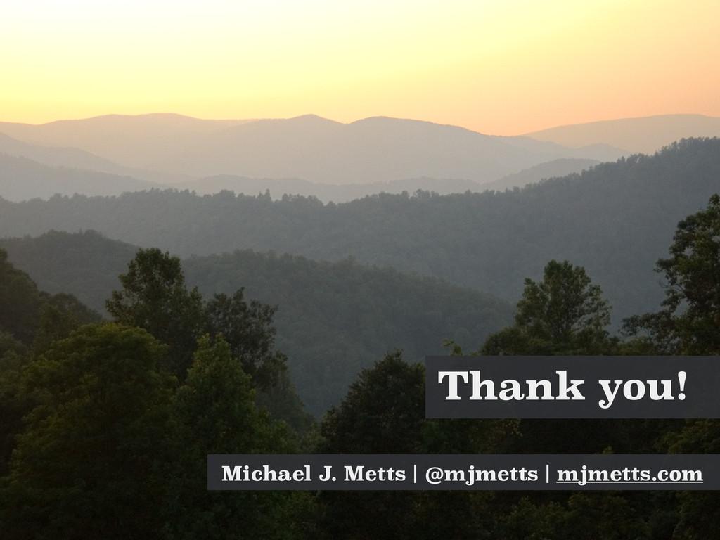 Thank you! Michael J. Metts | @mjmetts | mjmett...