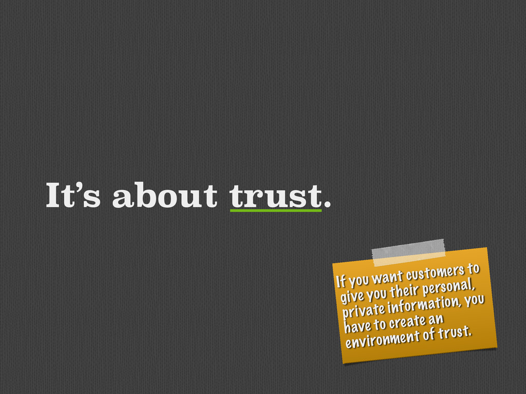 It's about trust. If you want customers to give...