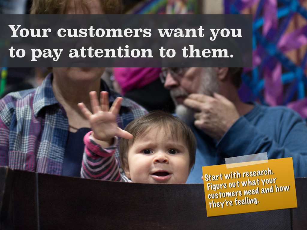 Your customers want you to pay attention to the...
