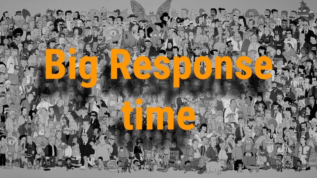 Big Response time