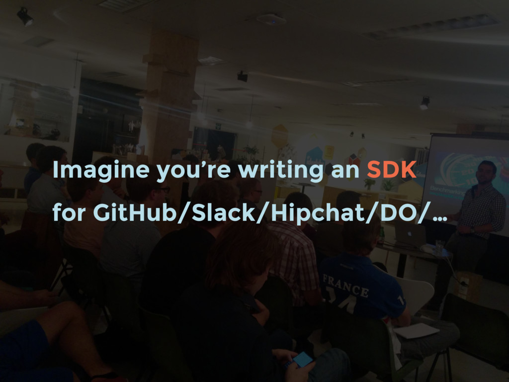 Imagine you're writing an SDK for GitHub/Slack/...