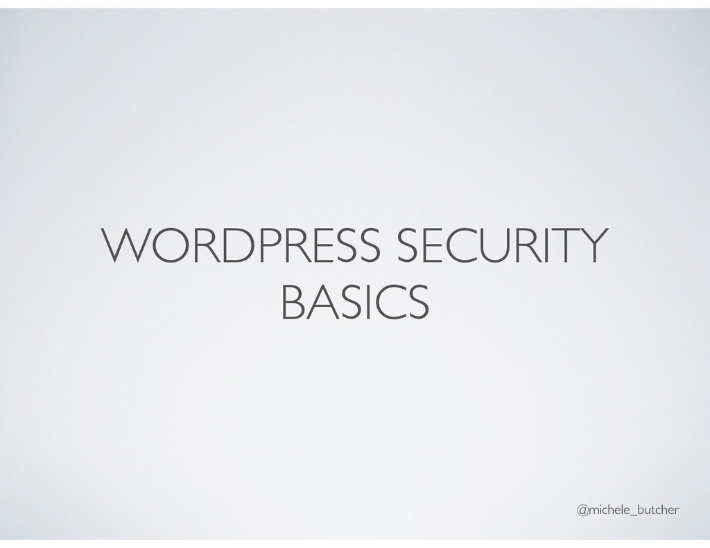 WORDPRESS SECURITY BASICS @michele_butcher