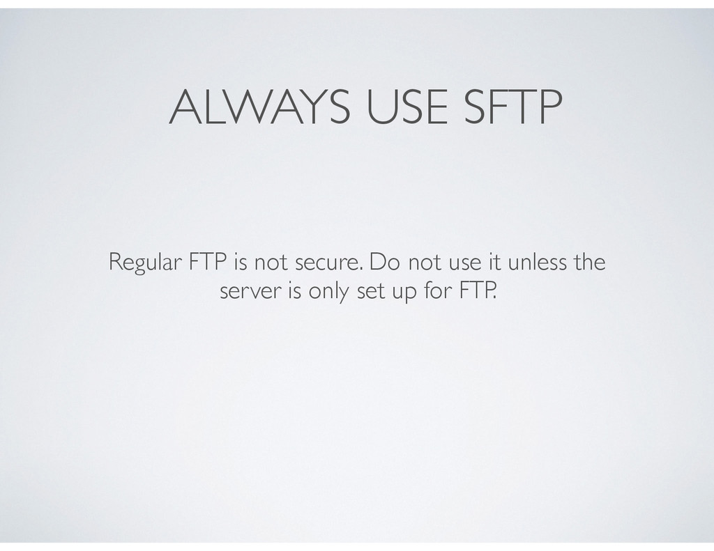 ALWAYS USE SFTP Regular FTP is not secure. Do n...