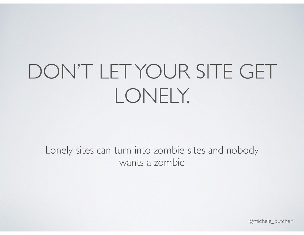 DON'T LET YOUR SITE GET LONELY. Lonely sites ca...