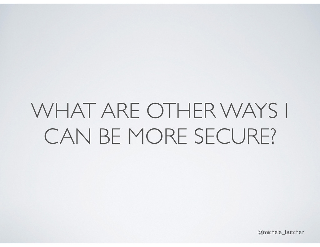 WHAT ARE OTHER WAYS I CAN BE MORE SECURE? @mich...