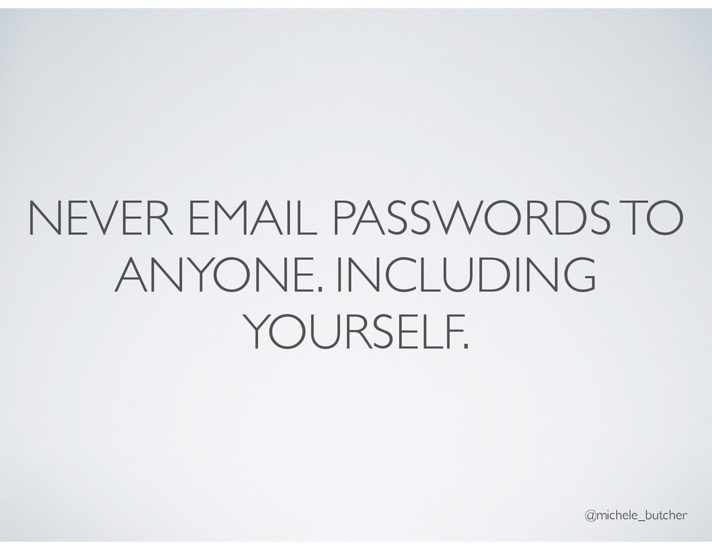 NEVER EMAIL PASSWORDS TO ANYONE. INCLUDING YOUR...