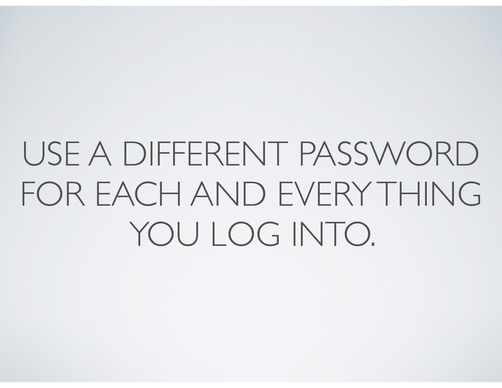 USE A DIFFERENT PASSWORD FOR EACH AND EVERY THI...