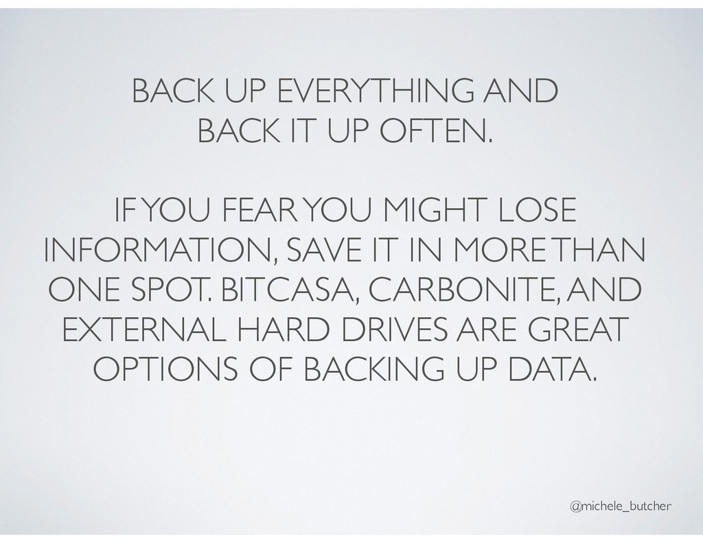 BACK UP EVERYTHING AND BACK IT UP OFTEN. IF YOU...