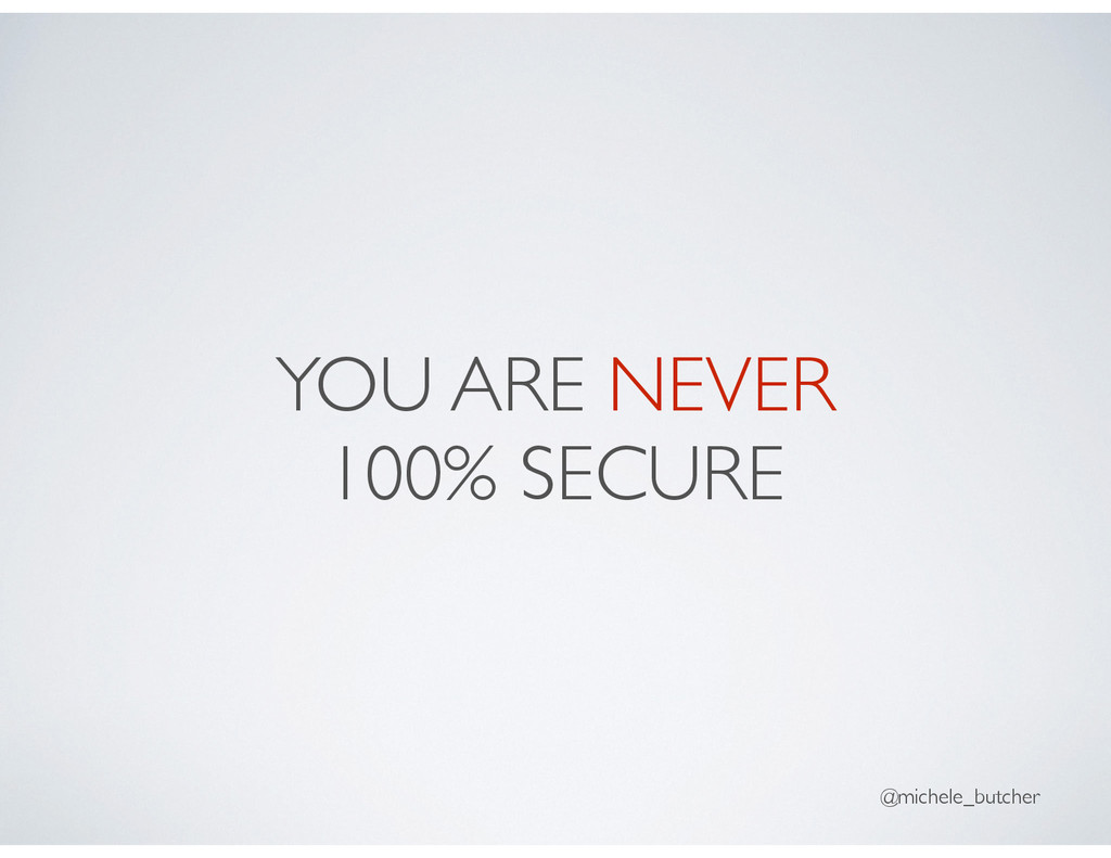 YOU ARE NEVER 100% SECURE @michele_butcher