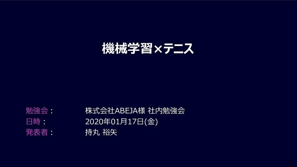 1 機械学習×テニス 勉強会︓ 株式会社ABEJA様 社内勉強会 ⽇時︓ 2020年01⽉17...