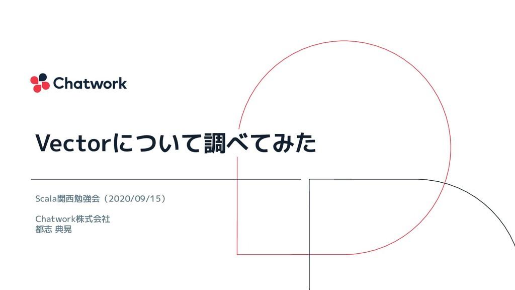 Scala関西勉強会(2020/09/15) Chatwork株式会社 都志 典晃 Vecto...