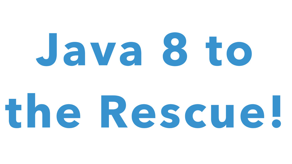 Java 8 to the Rescue!