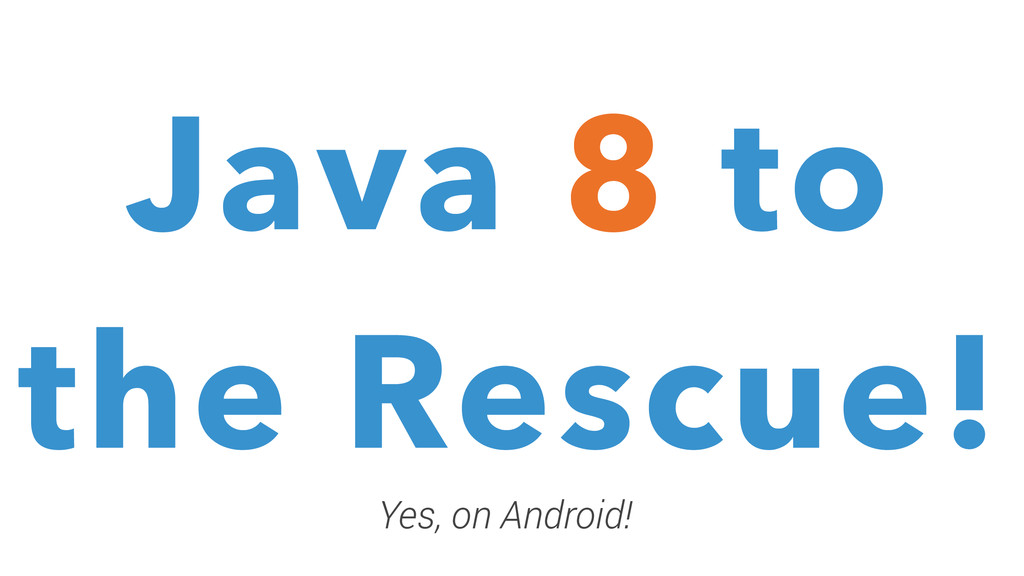 Java 8 to the Rescue! Java 8 to the Rescue! Yes...