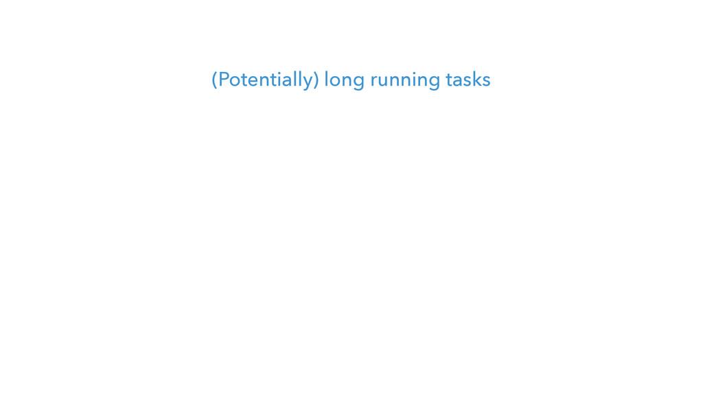 (Potentially) long running tasks