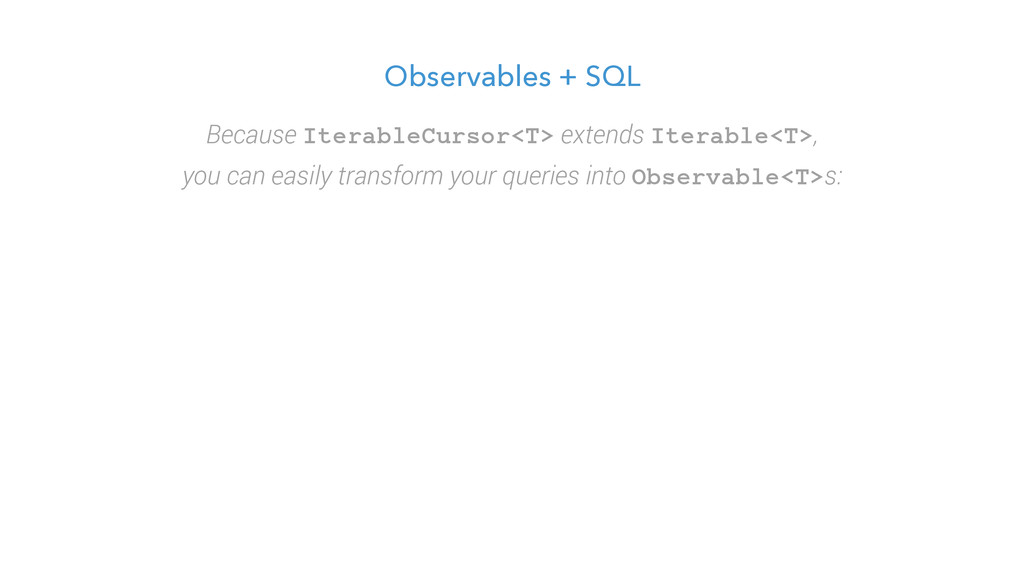 Observables + SQL Because IterableCursor<T> ext...
