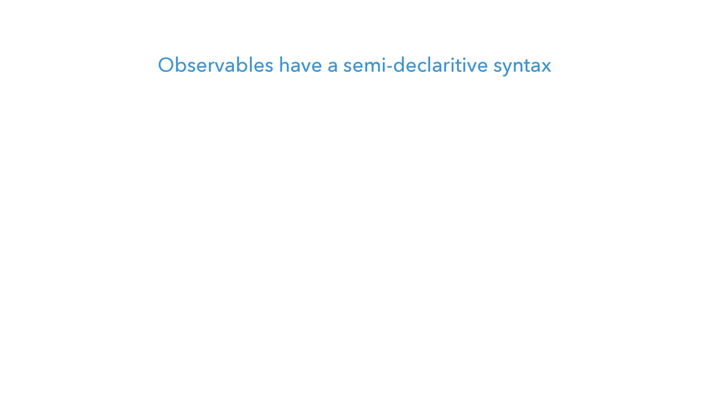 Observables have a semi-declaritive syntax