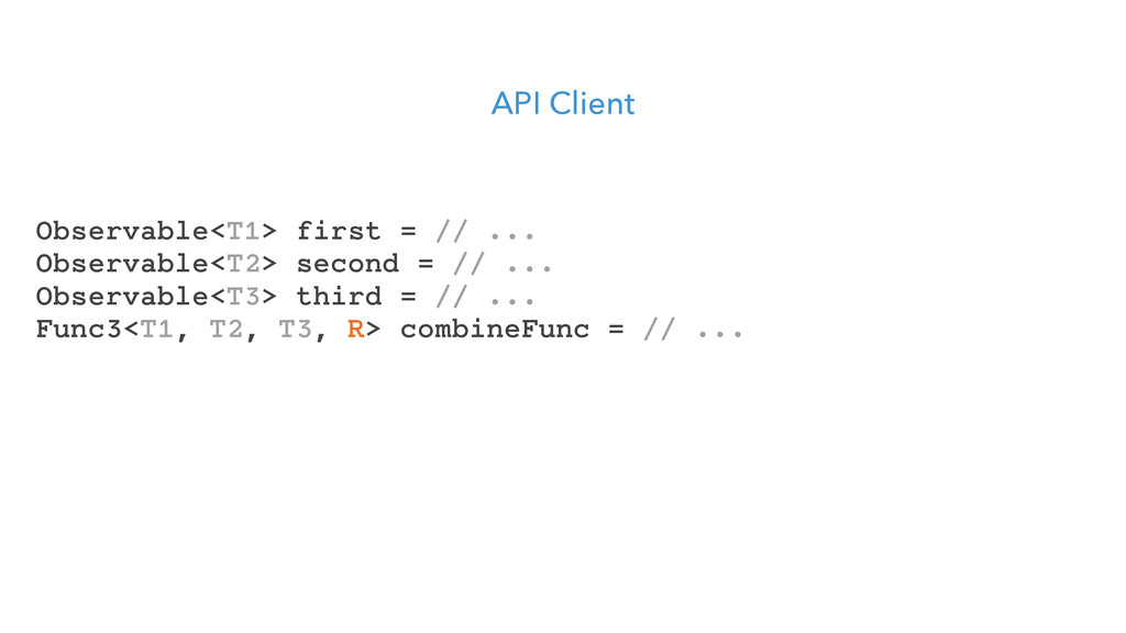 API Client Observable<T1> first = // ... Observ...