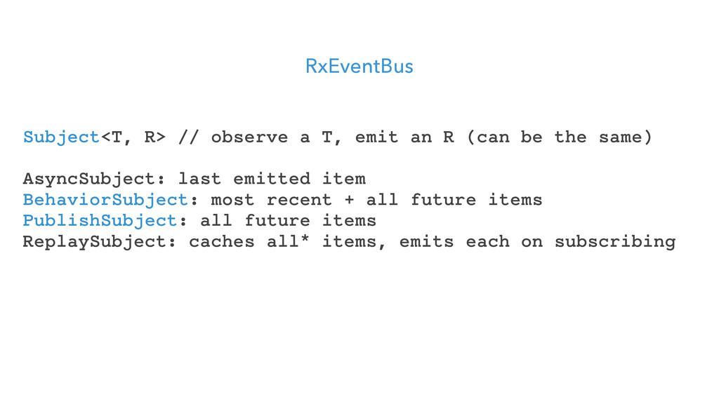 RxEventBus Subject<T, R> // observe a T, emit a...