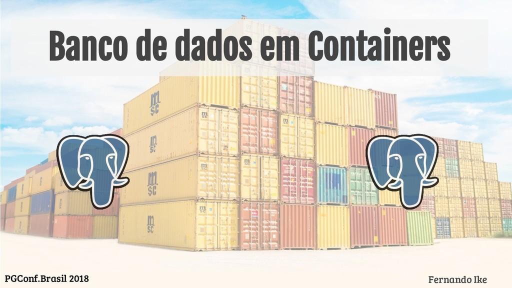 Banco de dados em Containers Fernando Ike PGCon...