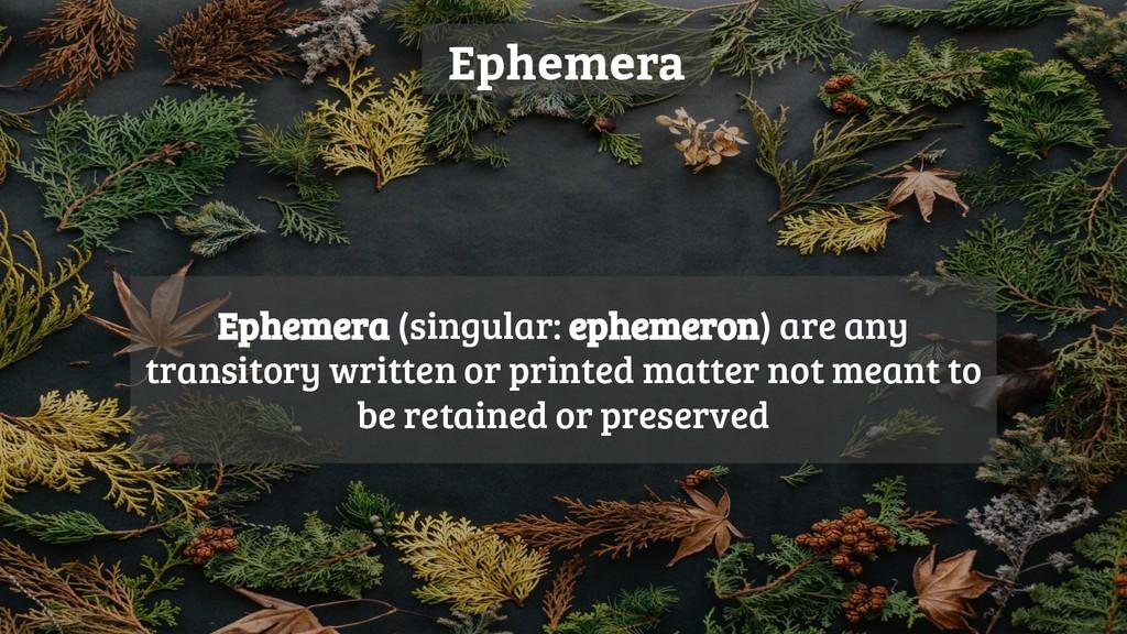 Ephemera Ephemera (singular: ephemeron) are any...