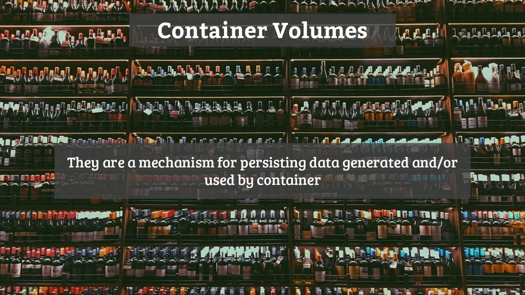 Container Volumes They are a mechanism for pers...