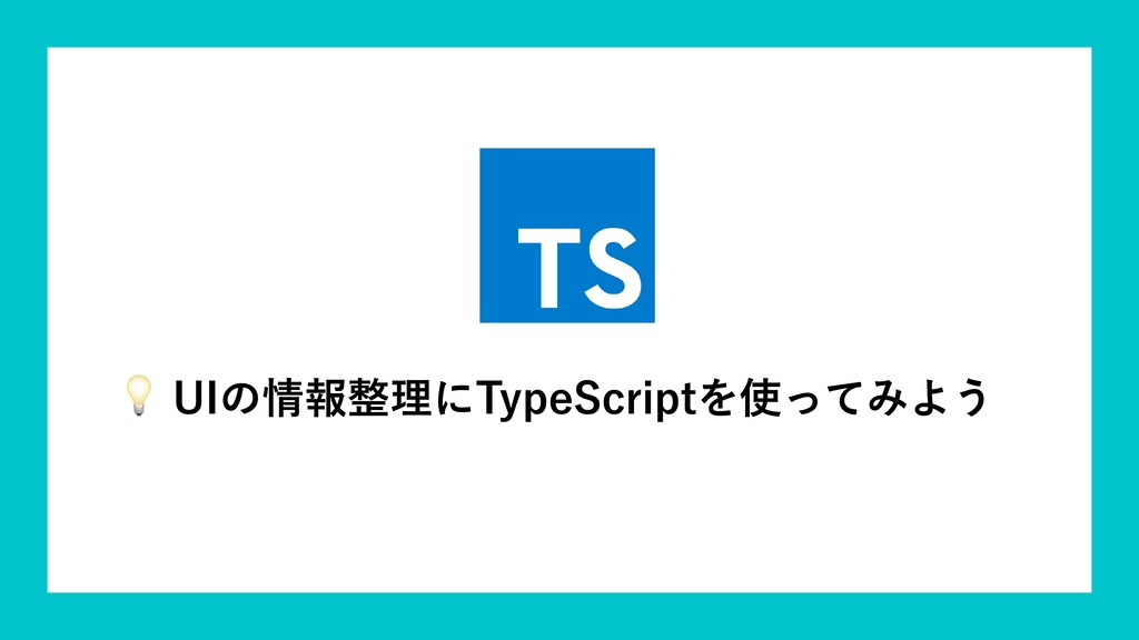 UIの情報整理にTypeScriptを使ってみよう