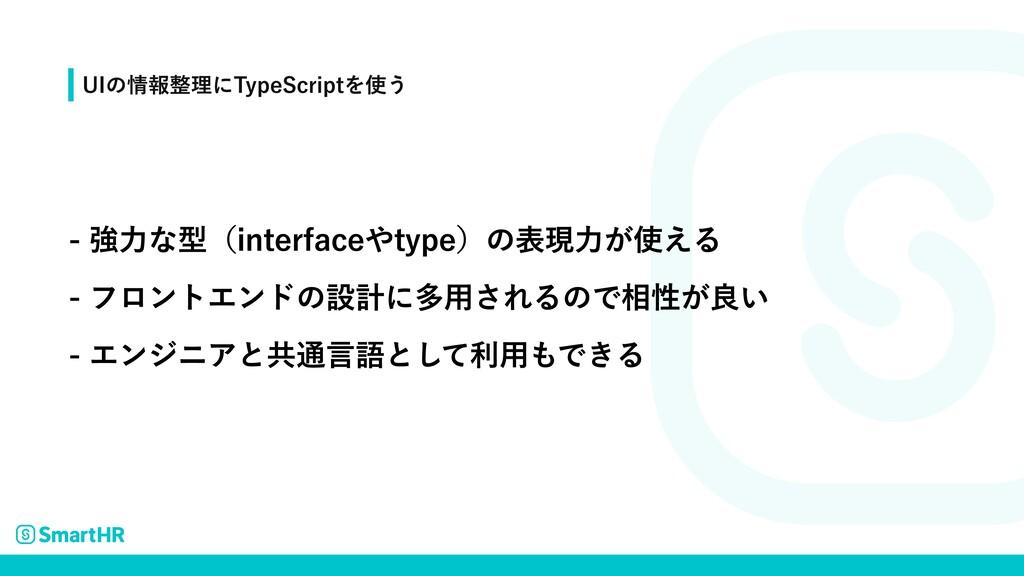 - 強力な型(interfaceやtype)の表現力が使える  - フロントエンドの設計に多用...