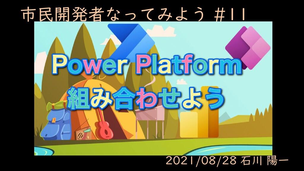 市民開発者なってみよう #11 2021/08/28 石川 陽一