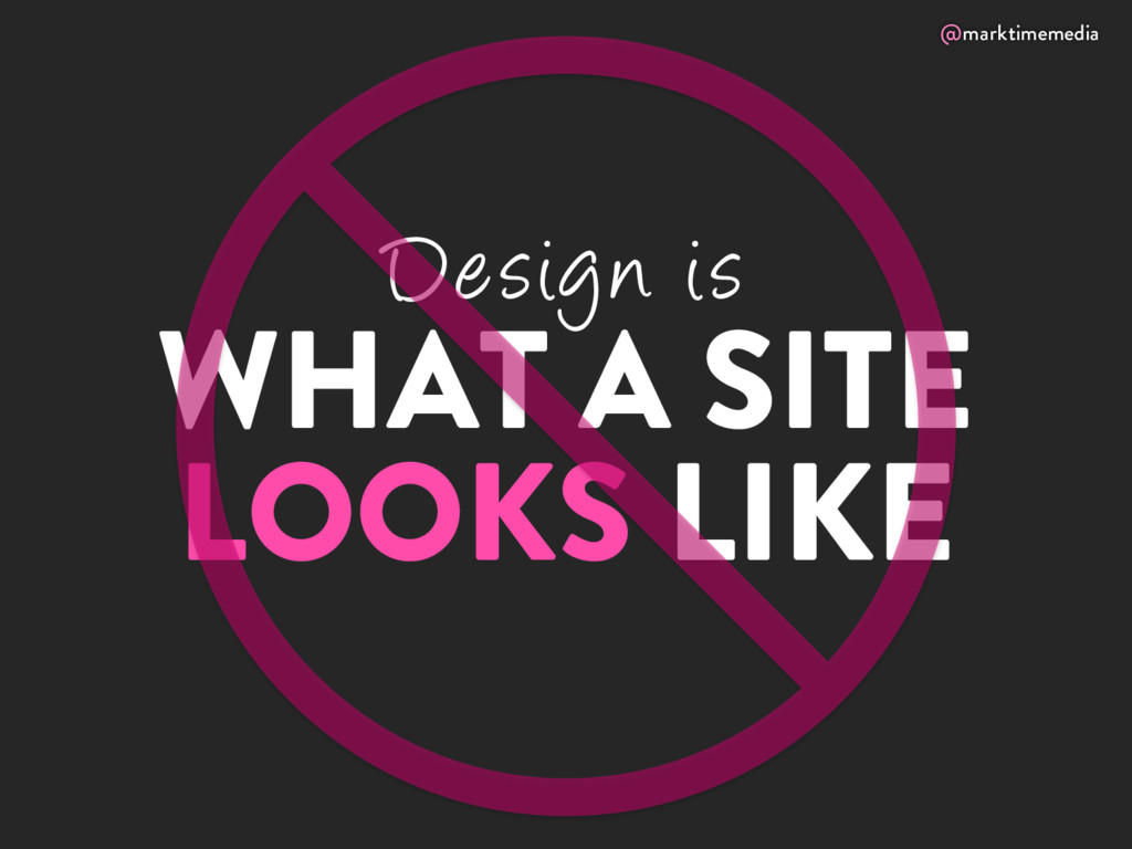 @marktimemedia Design is WHAT A SITE LOOKS LIKE