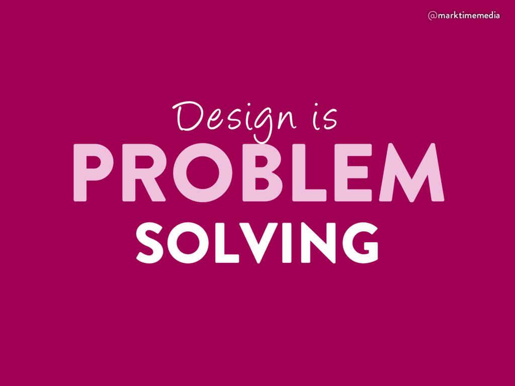 @marktimemedia Design is PROBLEM SOLVING