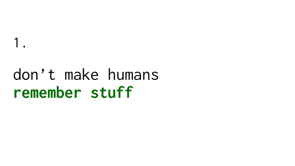 don't make humans remember stuff 1.