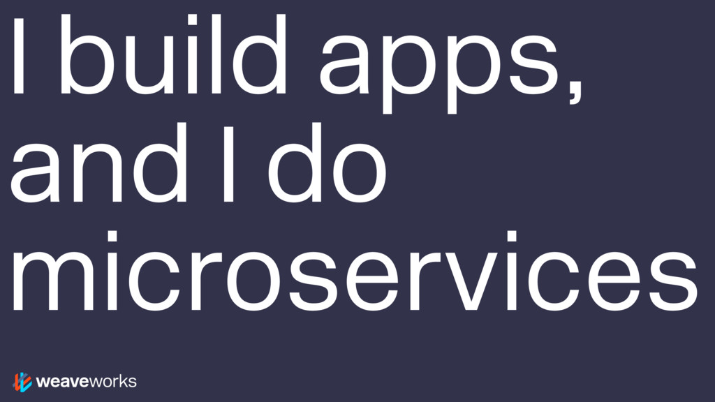 I build apps, and I do microservices