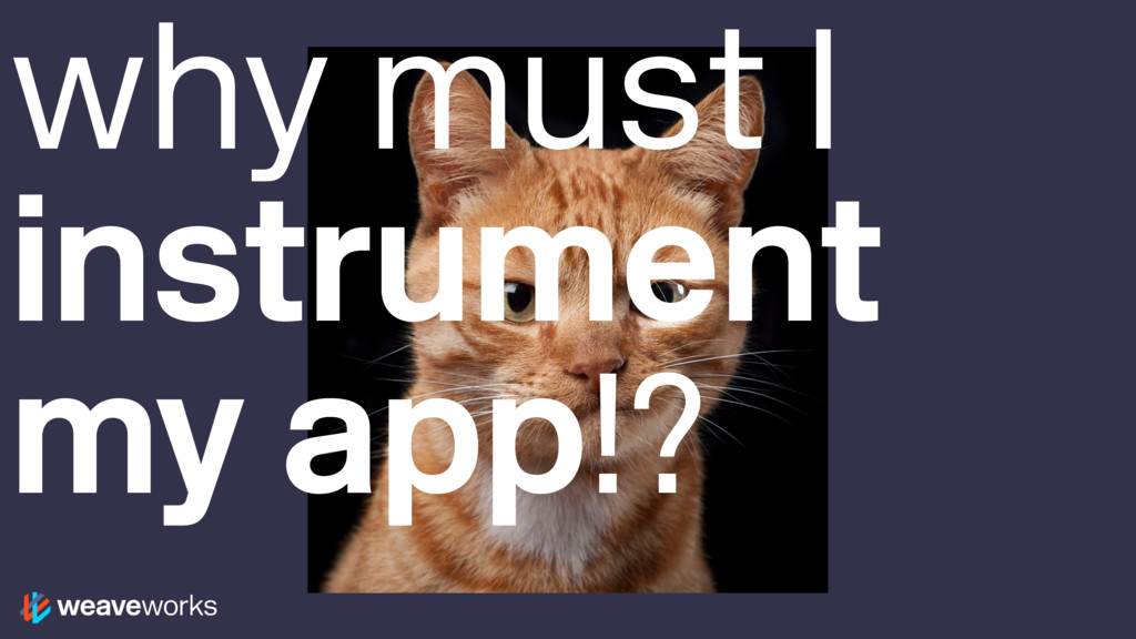 why must I instrument my app!?