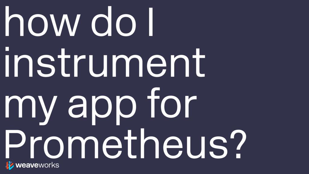 how do I instrument my app for Prometheus?