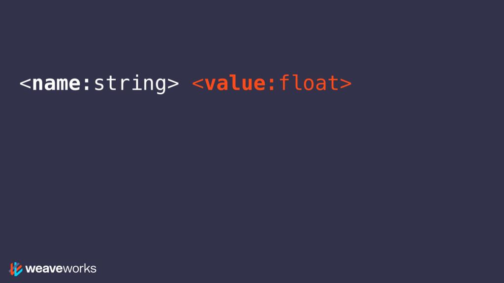 <name:string> <value:float>