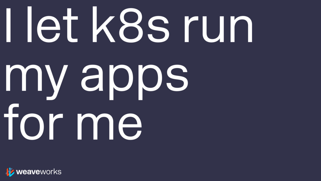 I let k8s run my apps for me