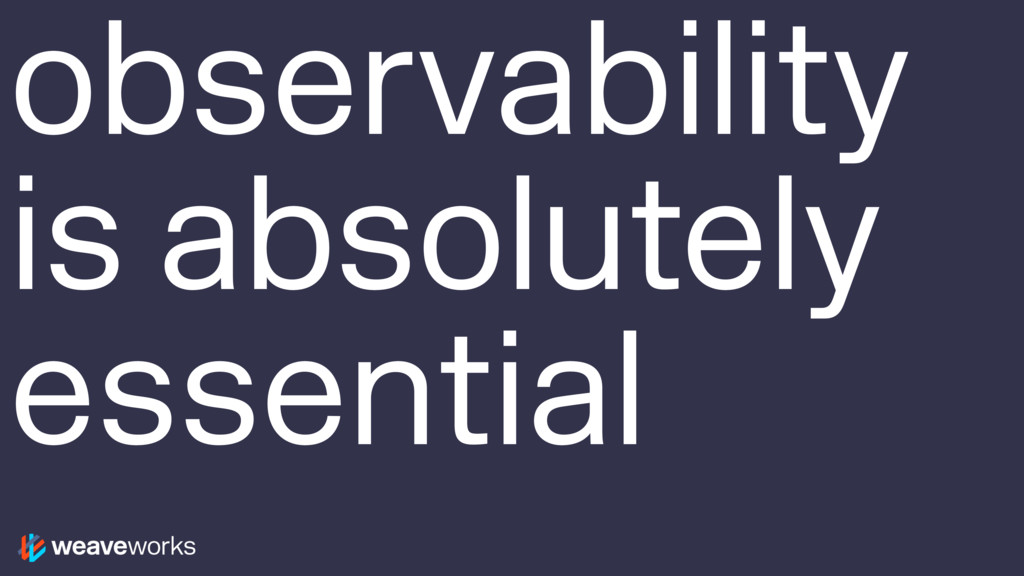 observability is absolutely essential
