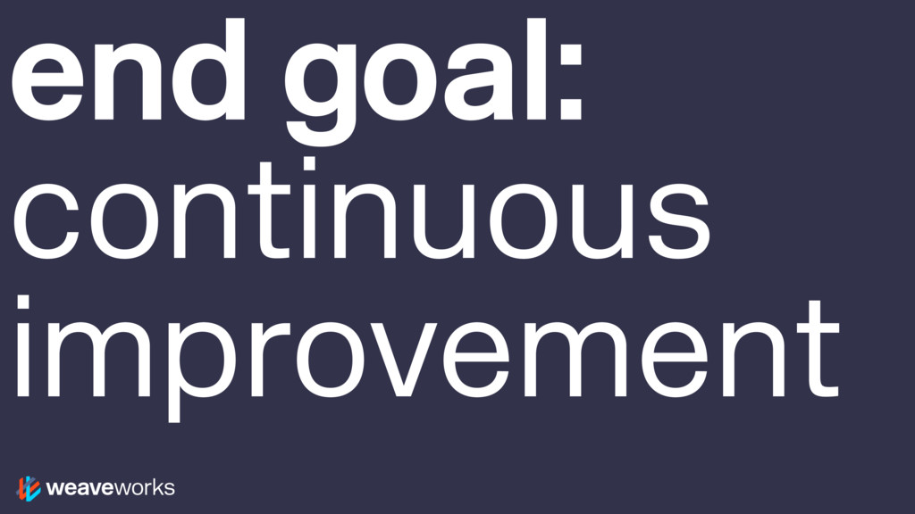 end goal: continuous improvement
