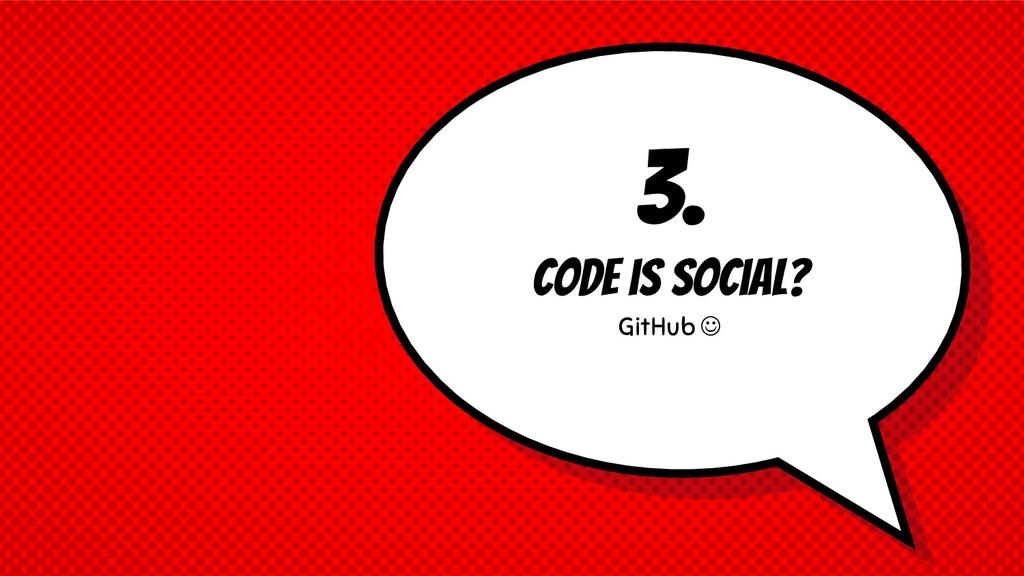 3. Code is social? GitHub ☺