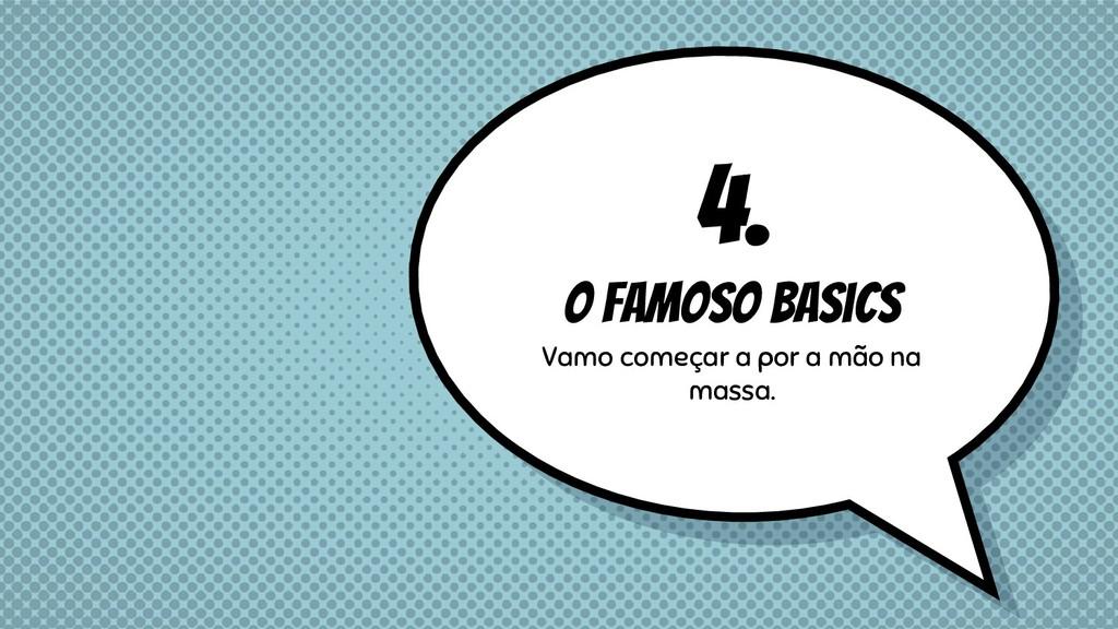 4. O famoso basics Vamo começar a por a mão na ...